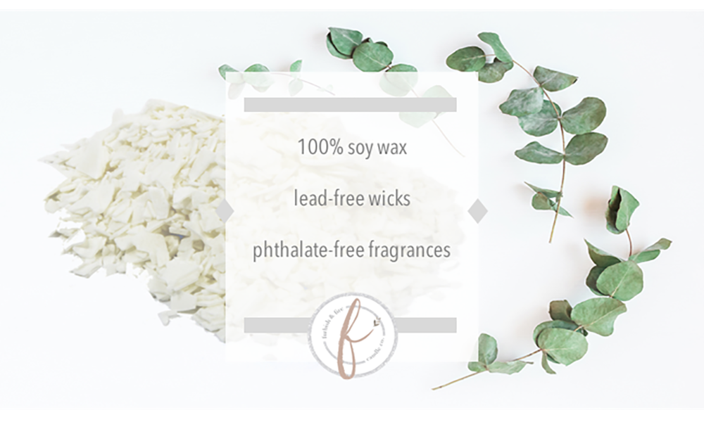 We use 100% soy wax, lead-free wicks, and phthalate-free fragrances