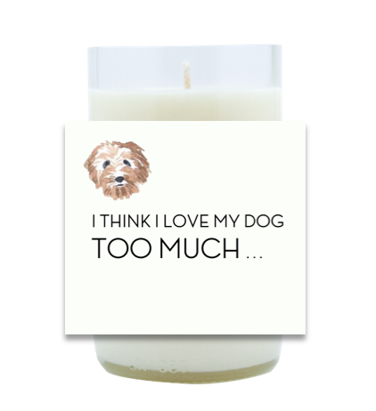 I think I Love My Dog Too Much Hand Poured Soy Candle | Furbish & Fire Candle Co.